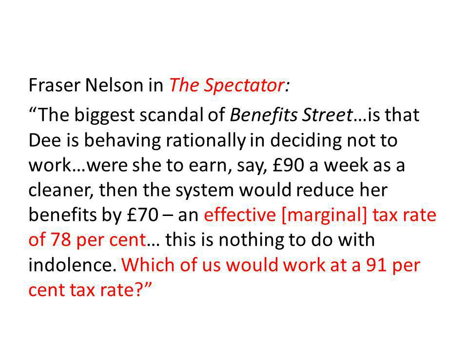 Fraser Nelson in The Spectator: The biggest scandal of Benefits Street…is that Dee is behaving rationally in deciding not to work…were she to earn, say, £90 a week as a cleaner, then the system would reduce her benefits by £70 – an effective [marginal] tax rate of 78 per cent… this is nothing to do with indolence.